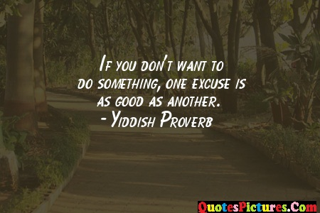 Brillient Excuse Quote - IF Don't Want To Do Something One Excuse Is Good As Another. - Yiddish Proverb