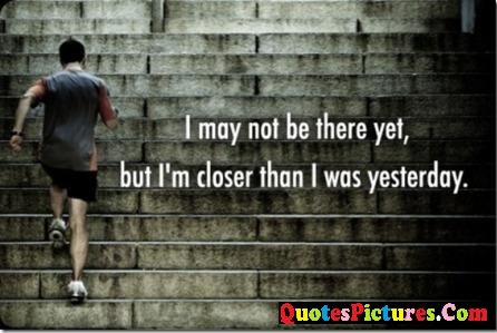 Brillient Exercise Quote - I May not Be there Yet, But I'm Closer Than I Was Yesterday.