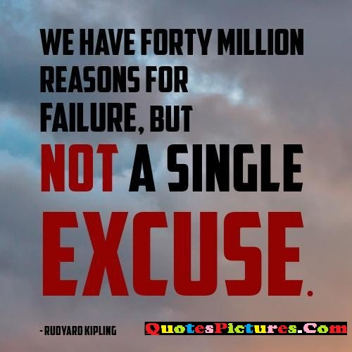 Brillient Failure Quote - We Have Forty Million Reasons For Failure, But Not A Single Excuse. - Rudyard Kipling