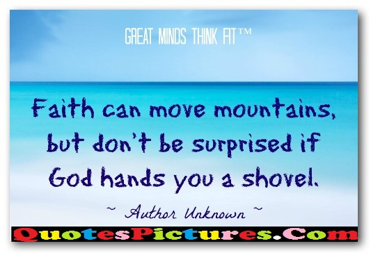 Brillient Faith Quote - faith Can Move Mountains, But Don't Be Surprised If God Hands You A Shovel. - Author Unknown