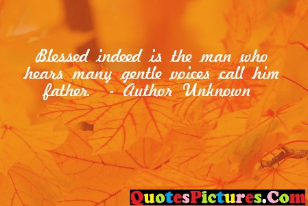 Brillient Father Quote - Blessed Indeed Is The Man Who Hears Many gentle Voices Call Him Father. - Author Unknown