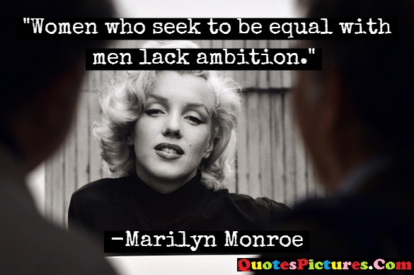 Brillient Holiday Quote - Women Who Seek To Be Eqwual With Men Lack Ambition. - Marilyn Monroe