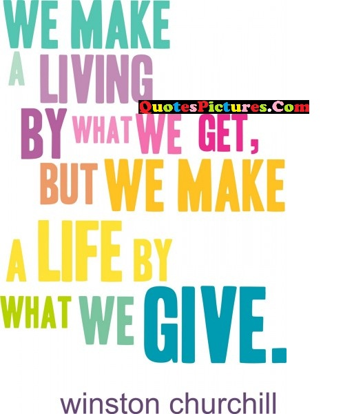 Brillient Leadership Quote - We Make A Living By What We get, But We Make A Life By What We Give. - Winston Churchill