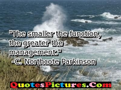 Brillient Management Quote - The Smaller The Function, The Greater The Management. - C.  NOthcote Parkinson