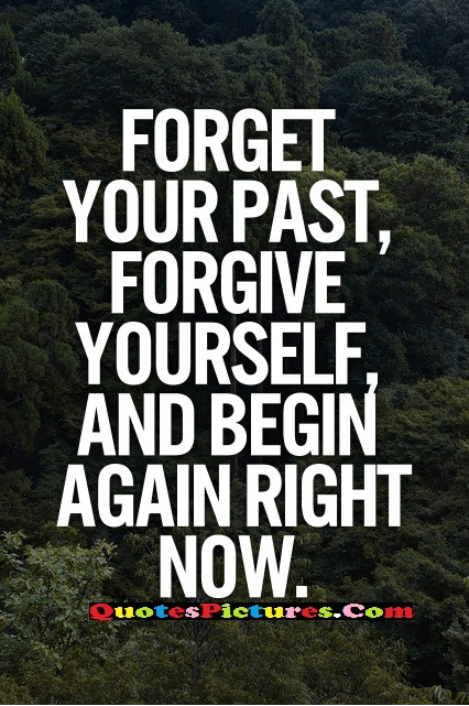 Brillient Past Quote - Forget Your Past, Forgive Yourself, And Begin Afgain Right Now.