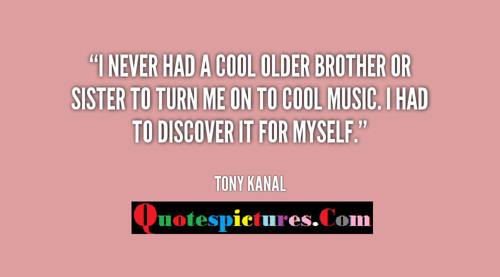 Brother Quotes 0 I Never Had Cool Older Brother Or Sister To Turn Me On To Cool Music By Tony Kanal