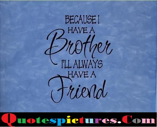 Brother Quotes - Because Have A Brother Have A Friend