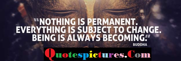 Buddhist Quotes - Everything Is Subject To Chance By Buddha
