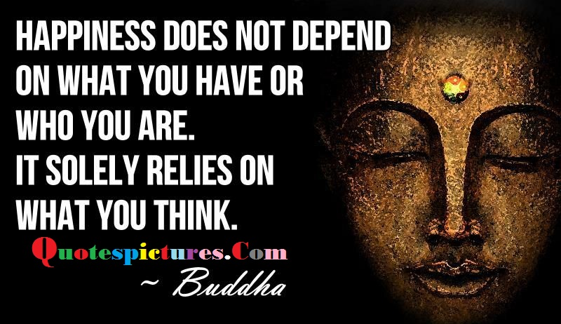 Buddhist Quotes - Happiness Does Not Depend On What You Have Or Who You Are By Buddha