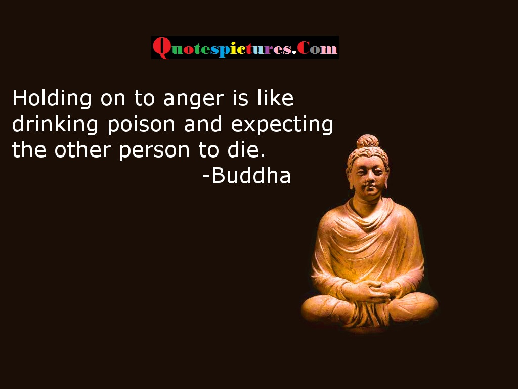 Buddhist Quotes - Holding On To Anger Is Like Poison And Other Person To Die By Buddha