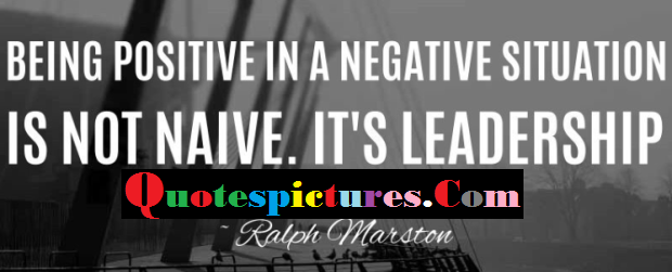 Buisness Quotes - Being Positive In A Negative Situation By Ralph Marston