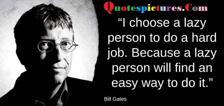 Buisness Quotes - I Choose A Lazy Person To Do A Hard Job By Bill Gates