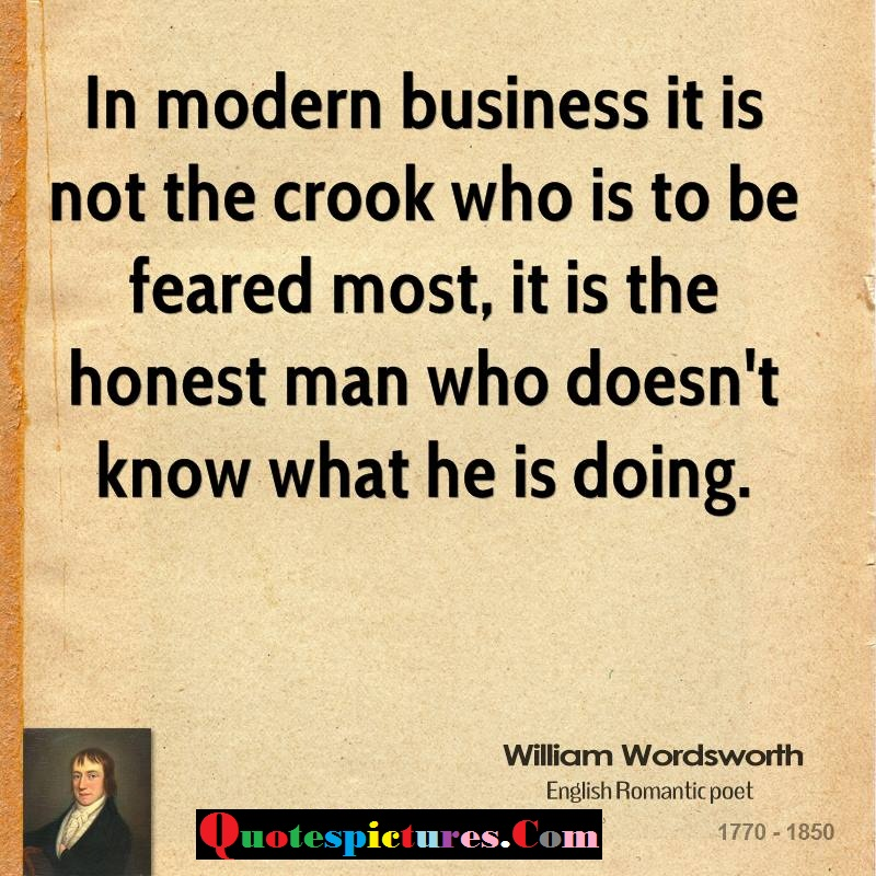 Buisness Quotes - It Is The Honest Man Who Does Not Know What He Is Doing By William Wordsworth