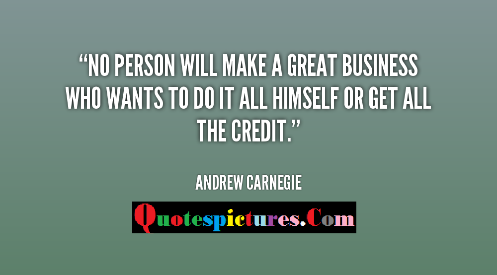Buisness Quotes - No Person Will Make A Great Business By Andrew Carnegie
