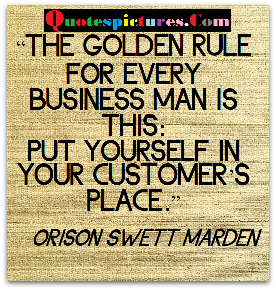 Buisness Quotes - Put Yourself In Your Customer's Place By Orison Swett Marden