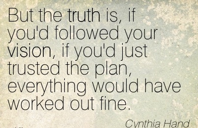 But the truth is, if you'd followed your vision, if you'd just trusted the plan, everything would have worked out fine.