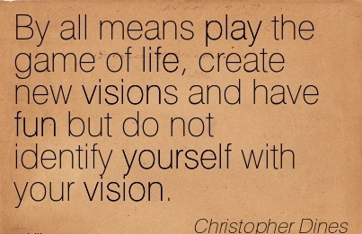 By all means play the game of life, create new visions and have fun but do not identify yourself with your vision.