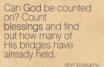 Can God be counted onCount blessings and find out how many of His bridges have already held.  - Ann Voskamp