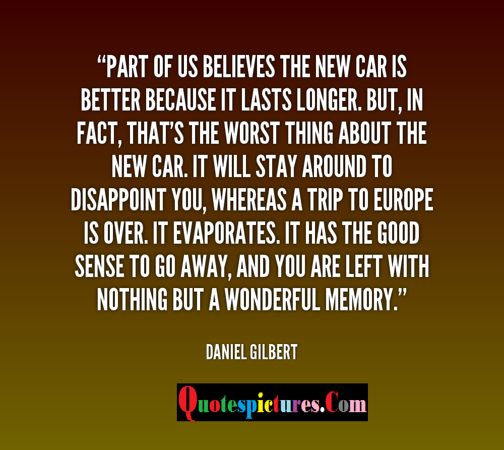 Car Quotes - Part Of Us Believes The New Car Is Better Because It Lasts By daniel Gilbert