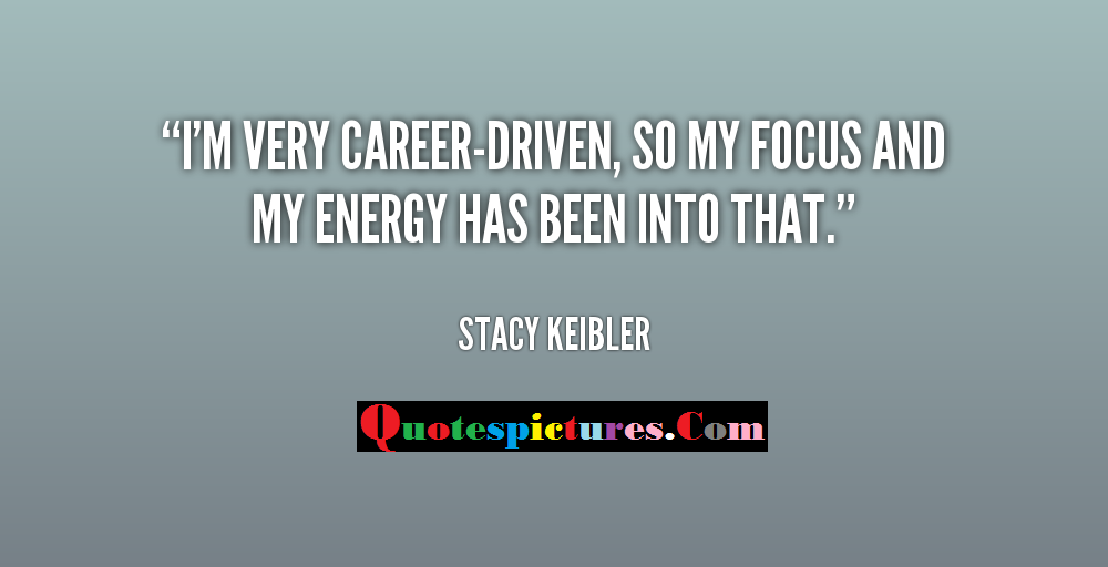 Carrer Quotes - My Focus And My Energy Has Been Into That My Career By Stacy Keibler