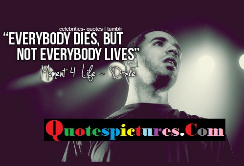 Celebrity Quotes - Everybody Dies But Not Everybody Lives By Drake