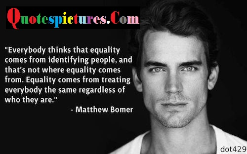 Celebrity Quotes - Everybody Thinks That Equality Comes From Identifying People By Mathew Bomer