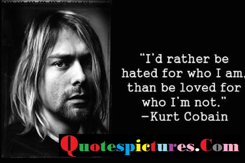 Celebrity Quotes - I Am Than Be Loved For Who I Am Not By Kurt Cobain