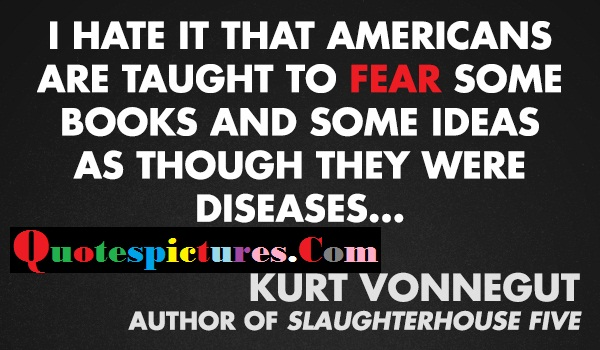Censorship Quotes - I Hate It That Americans Are Taught To Fear Some Books By Kurt Vonnegut
