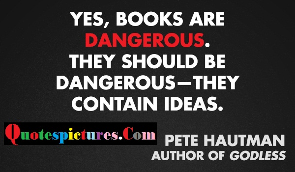 Censorship Quotes - Yes Books Are Dangerous By Pete Hautman