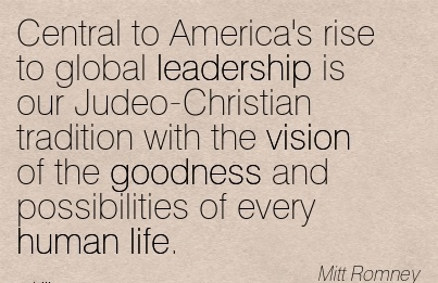 Central to America's rise to global leadership is our Judeo-Christian tradition with the vision of the goodness and possibilities of every human life.