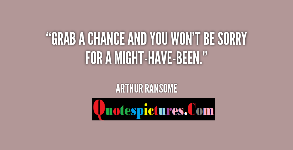 Chance Quotes - Grab A Chance And You Won't Be Sorry For A Might Have Been By Arthur Ransome