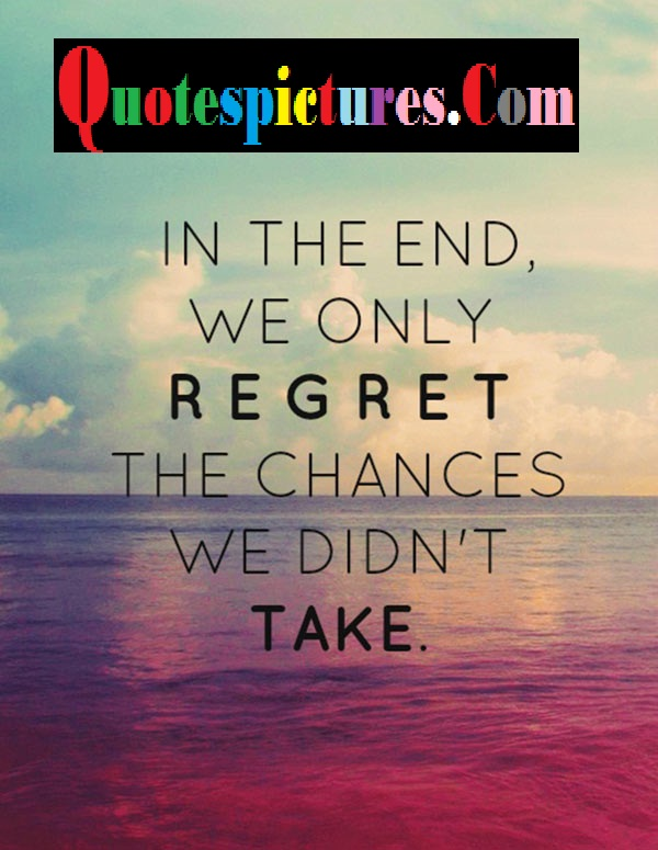 Chance Quotes - In The End We Only Regret