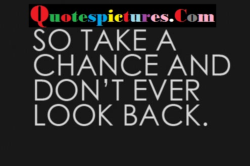 Chance Quotes - So Take A Chance And Do Not Ever Look Back