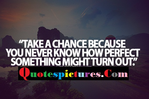Chance Quotes - Take A Chance Because You Never Know How Perfect