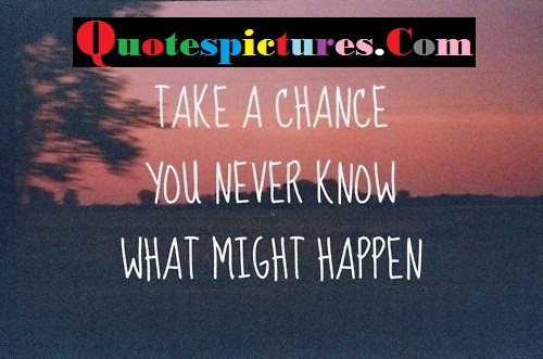 Chance Quotes - Take A Chance You Never Khow