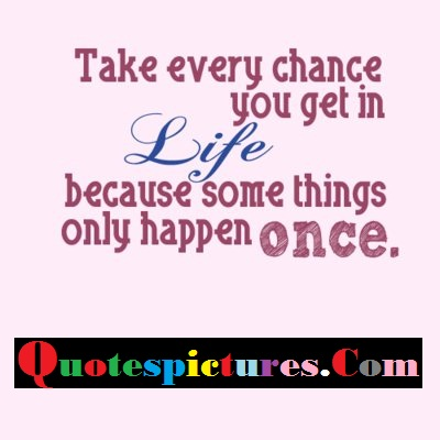Chance Quotes - Take Every Chance You Get In life