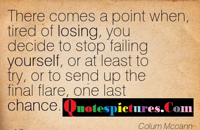 Chance Quotes - There Comes A Point When Tired Of Losing By Colum Mccann