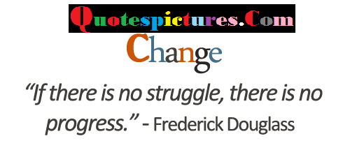 Change Quotes - If There Is No Struggle There Is No Progress By Frederick Douglass