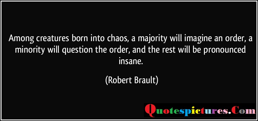 Chaos Quotes - Among Creature Born Into Choas A Majority Will Imagine An Order By Robert Brault