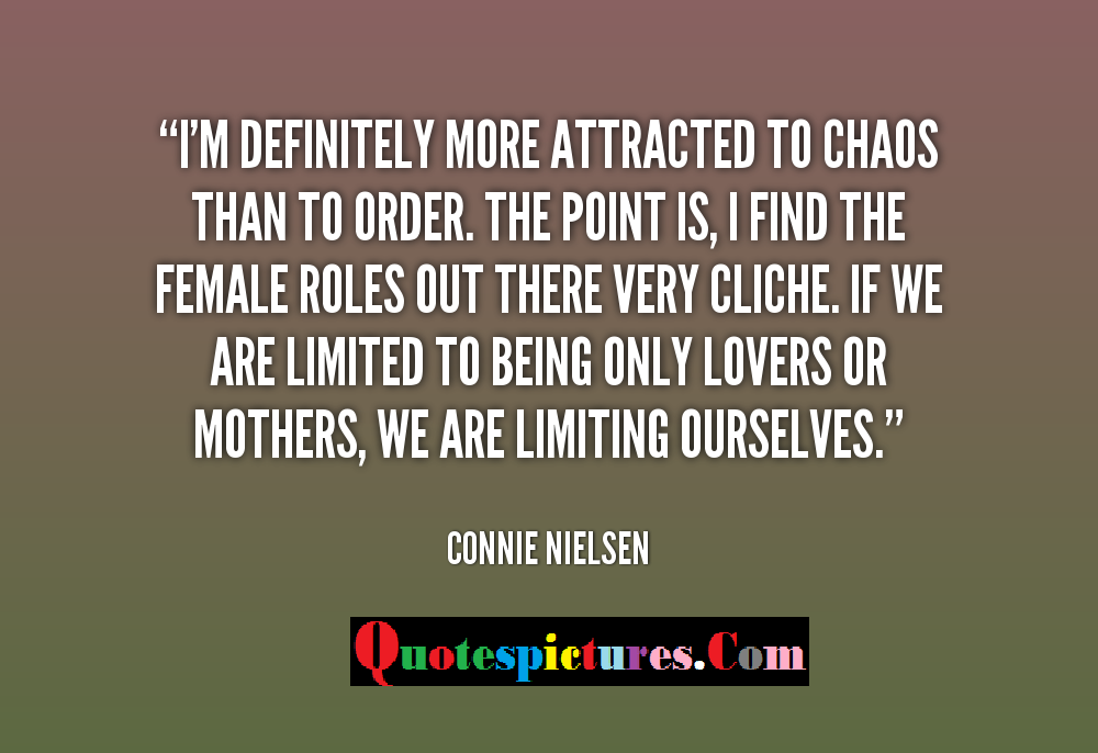 Chaos Quotes - I Am Definitely More Attracted To Choas Than To Order By Connie Nielsen