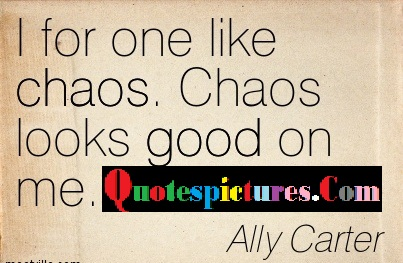 Chaos Quotes - I For One Like Choas By Ally Carter