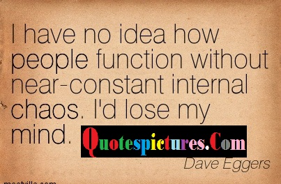 Chaos Quotes - I Have No Idea How People Function Without Near Constant Internal Choas By Dave Eggers