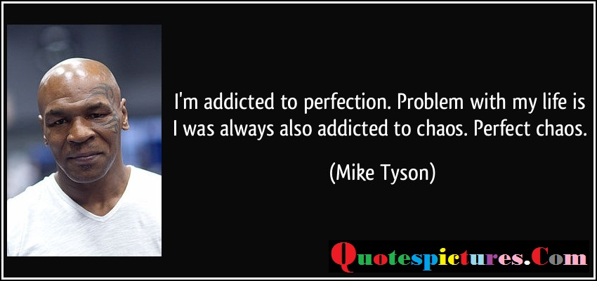 Chaos Quotes - I Was Always Also Addicted To Choas Perfect Choas By Mike Tyson