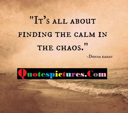 Chaos Quotes - It All About Finding The Calm In The Choas By Donna Karan