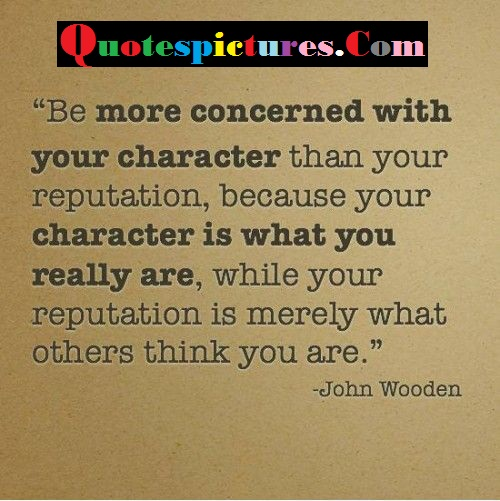 Character Quotes - Be More Concerned With Your Character By John Wooden