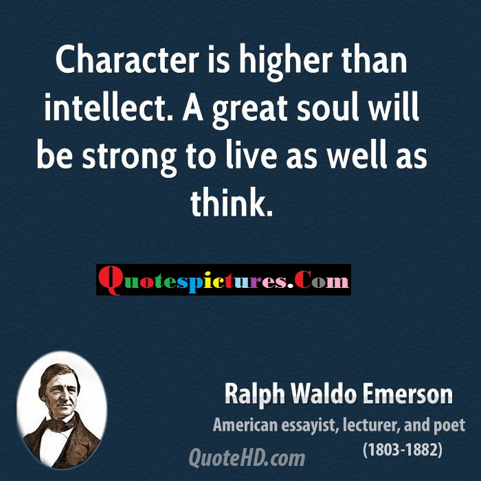 Character Quotes - Character Is Higher Than Intellect By Ralph Waldo Emerson