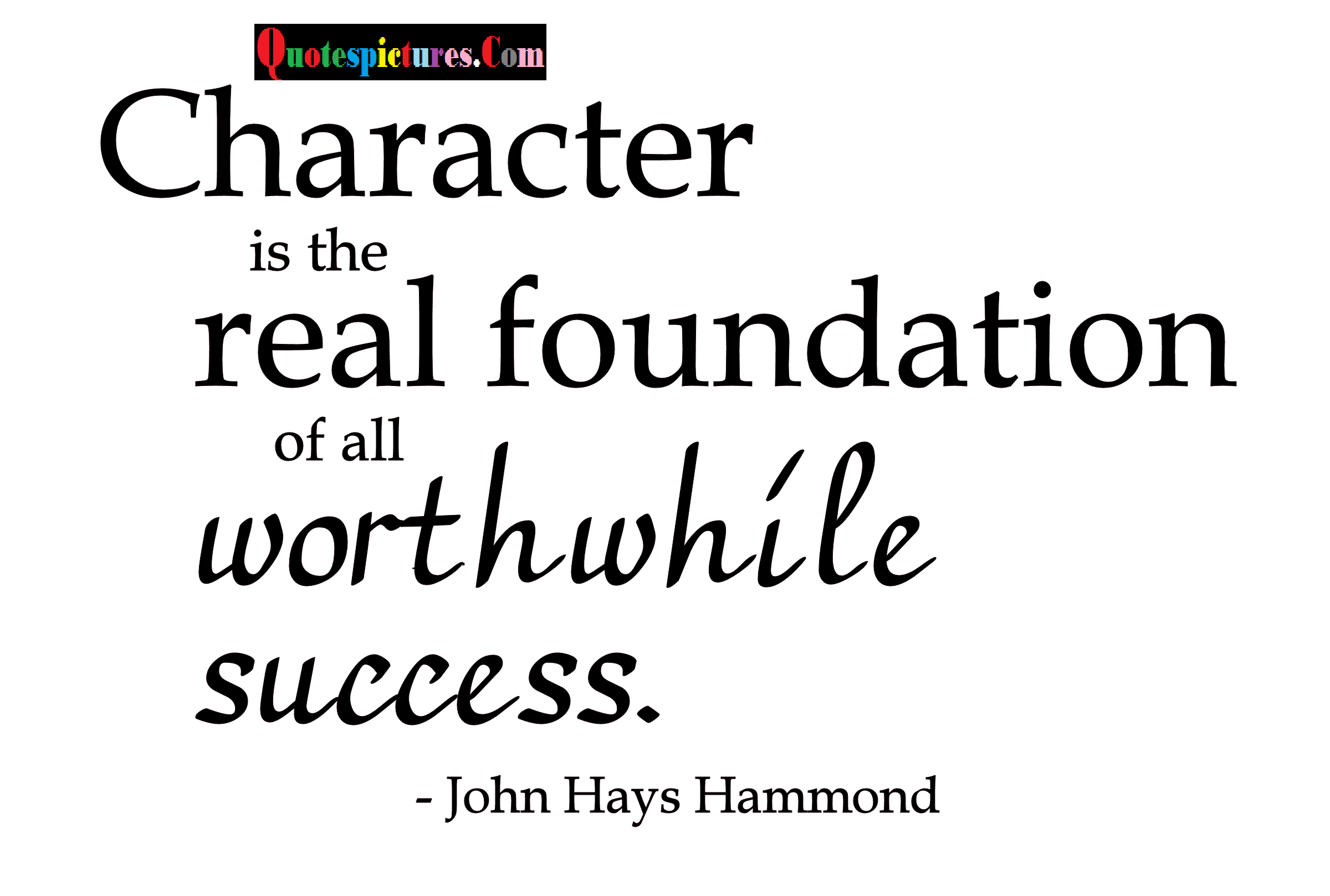 Character Quotes - Character Is The Real Foundation By John Hays Hammond