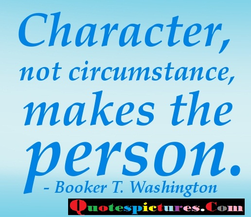 Character Quotes - Character Not Circumstance By Booker T. Washington