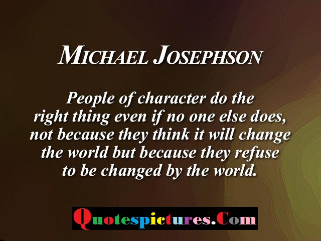 Character Quotes - People Of Character Do The Right Thing Even If No One Else Does Not By Michael Josephson