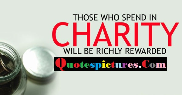 Charity Quotes - Those Who Spend In Charity Will Be Richly Rewarded
